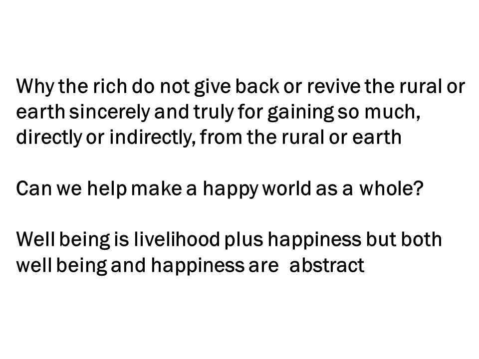 Why the rich do not give back or revive the rural or earth sincerely and truly for gaining so much, directly or indirectly, from the rural or earth Can we help make a happy world as a whole.