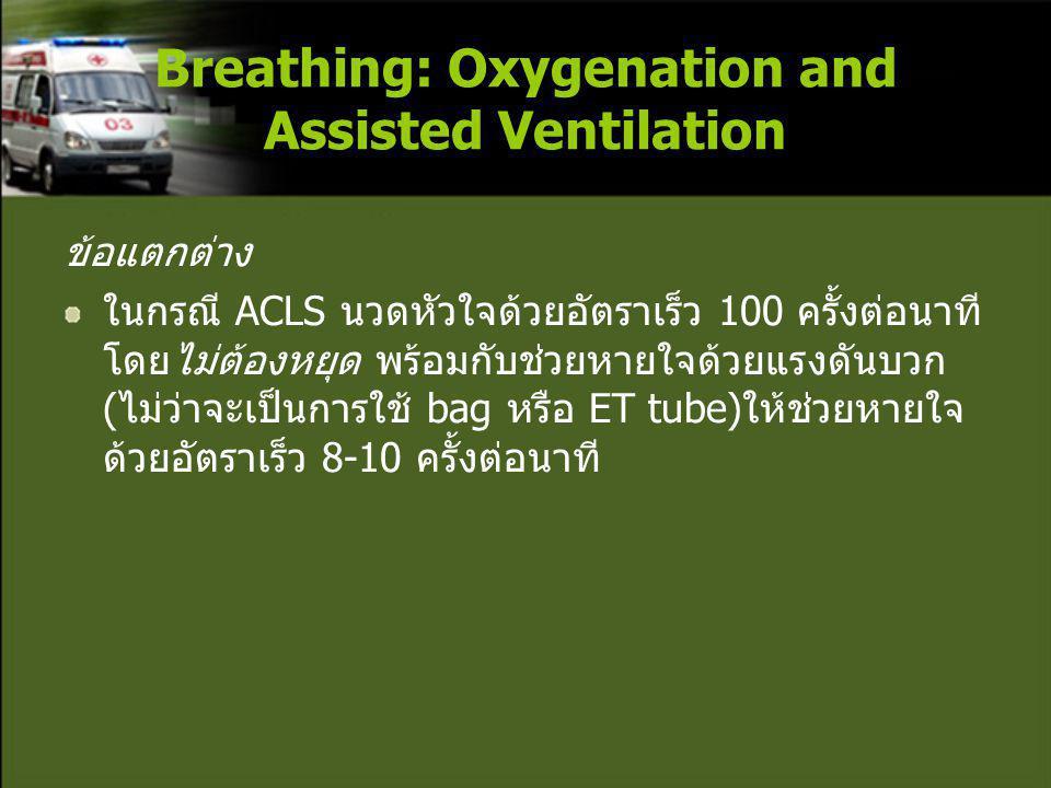 ข้อแตกต่าง ในกรณี ACLS นวดหัวใจด้วยอัตราเร็ว 100 ครั้งต่อนาที โดยไม่ต้องหยุด พร้อมกับช่วยหายใจด้วยแรงดันบวก (ไม่ว่าจะเป็นการใช้ bag หรือ ET tube)ให้ช่วยหายใจ ด้วยอัตราเร็ว 8-10 ครั้งต่อนาที Breathing: Oxygenation and Assisted Ventilation