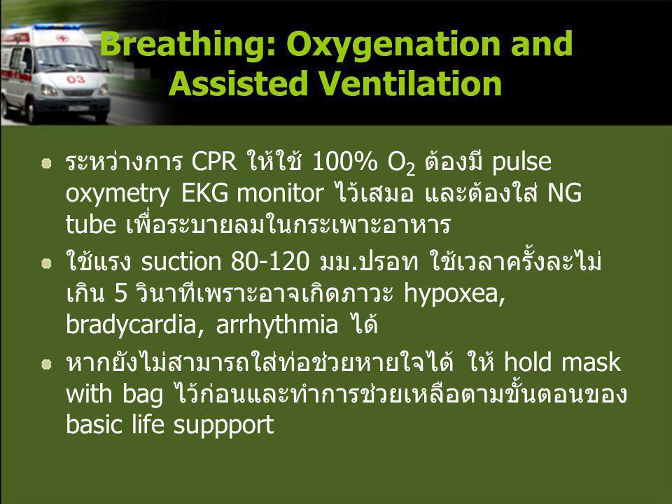 ระหว่างการ CPR ให้ใช้ 100% O 2 ต้องมี pulse oxymetry EKG monitor ไว้เสมอ และต้องใส่ NG tube เพื่อระบายลมในกระเพาะอาหาร ใช้แรง suction 80-120 มม.ปรอท ใช้เวลาครั้งละไม่ เกิน 5 วินาทีเพราะอาจเกิดภาวะ hypoxea, bradycardia, arrhythmia ได้ หากยังไม่สามารถใส่ท่อช่วยหายใจได้ ให้ hold mask with bag ไว้ก่อนและทำการช่วยเหลือตามขั้นตอนของ basic life suppport