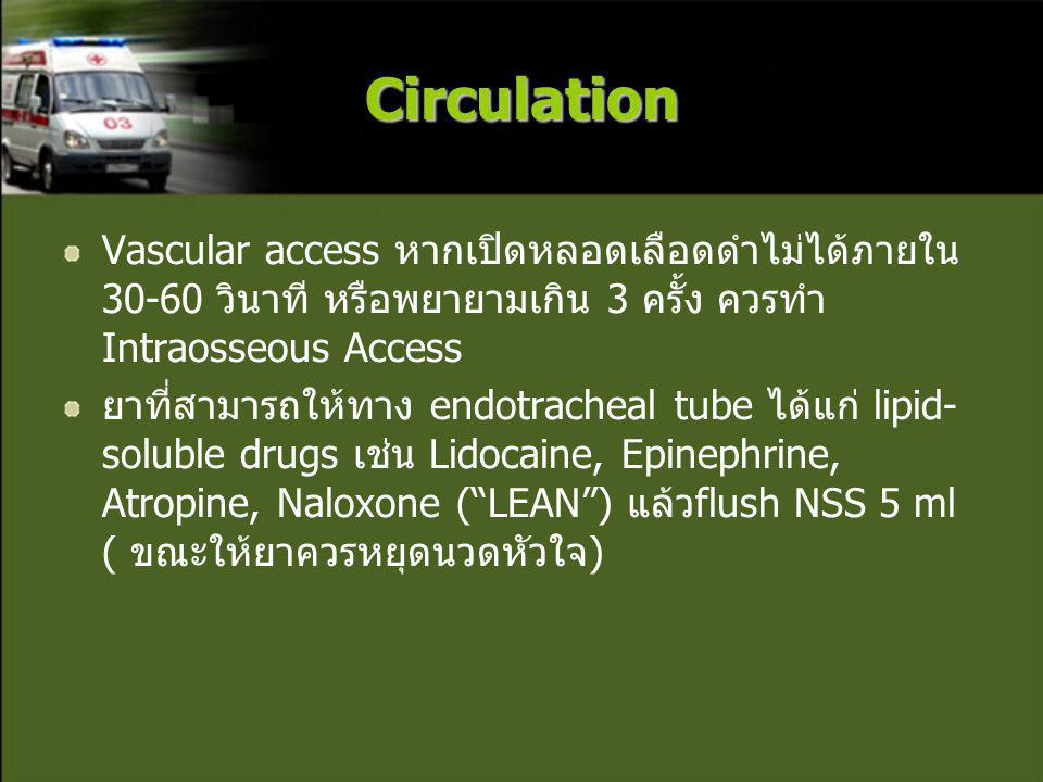 Circulation Vascular access หากเปิดหลอดเลือดดำไม่ได้ภายใน 30-60 วินาที หรือพยายามเกิน 3 ครั้ง ควรทำ Intraosseous Access ยาที่สามารถให้ทาง endotracheal tube ได้แก่ lipid- soluble drugs เช่น Lidocaine, Epinephrine, Atropine, Naloxone ( LEAN ) แล้วflush NSS 5 ml ( ขณะให้ยาควรหยุดนวดหัวใจ)