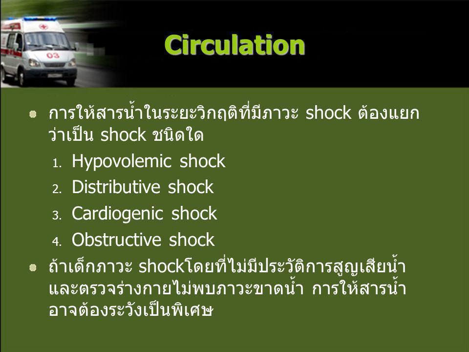 Circulation การให้สารน้ำในระยะวิกฤติที่มีภาวะ shock ต้องแยก ว่าเป็น shock ชนิดใด 1. Hypovolemic shock 2. Distributive shock 3. Cardiogenic shock 4. Ob