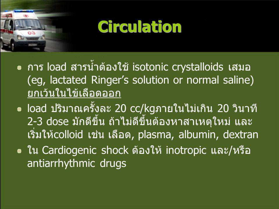 Circulation การ load สารน้ำต้องใช้ isotonic crystalloids เสมอ (eg, lactated Ringer's solution or normal saline) ยกเว้นในไข้เลือดออก load ปริมาณครั้งละ