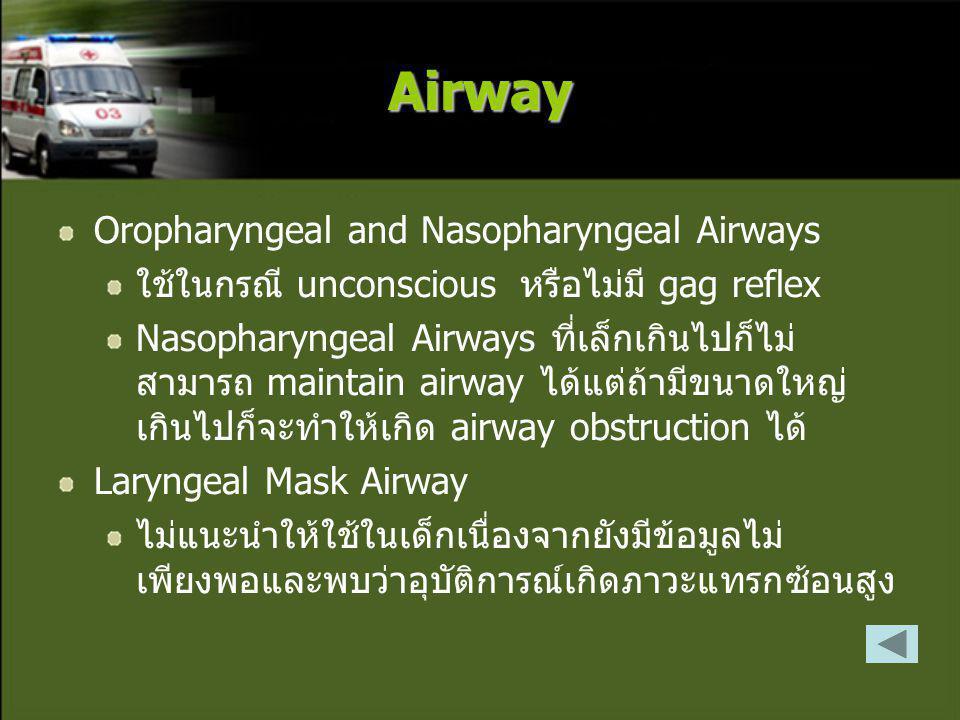 Airway Oropharyngeal and Nasopharyngeal Airways ใช้ในกรณี unconscious หรือไม่มี gag reflex Nasopharyngeal Airways ที่เล็กเกินไปก็ไม่ สามารถ maintain airway ได้แต่ถ้ามีขนาดใหญ่ เกินไปก็จะทำให้เกิด airway obstruction ได้ Laryngeal Mask Airway ไม่แนะนำให้ใช้ในเด็กเนื่องจากยังมีข้อมูลไม่ เพียงพอและพบว่าอุบัติการณ์เกิดภาวะแทรกซ้อนสูง
