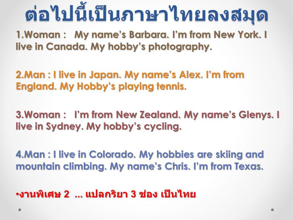 งาน 2... แปลบทสนทนา ต่อไปนี้เป็นภาษาไทยลงสมุด 1.Woman :My name's Barbara. I'm from New York. I live in Canada. My hobby's photography. 2.Man : I live
