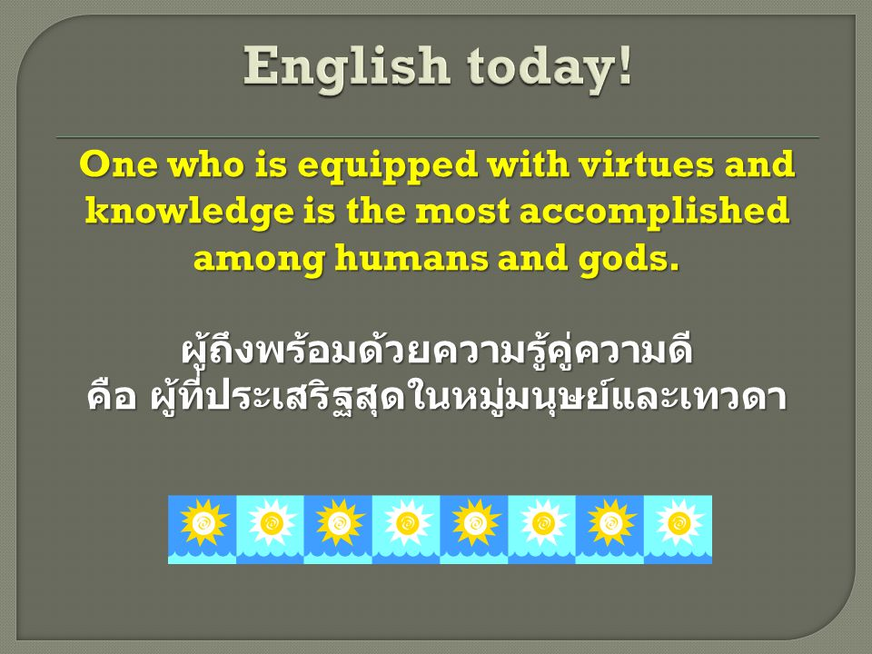 One who is equipped with virtues and knowledge is the most accomplished among humans and gods.