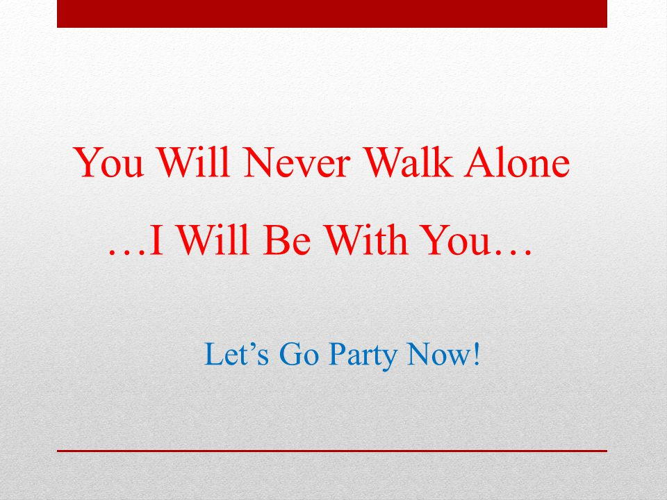 You Will Never Walk Alone …I Will Be With You… Let's Go Party Now!