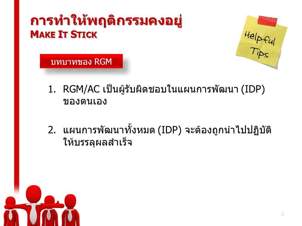 8 การทำให้พฤติกรรมคงอยู่ M AKE I T S TICK 1.RGM/AC เป็นผู้รับผิดชอบในแผนการพัฒนา (IDP) ของตนเอง 2.แผนการพัฒนาทั้งหมด (IDP) จะต้องถูกนำไปปฏิบัติ ให้บรร
