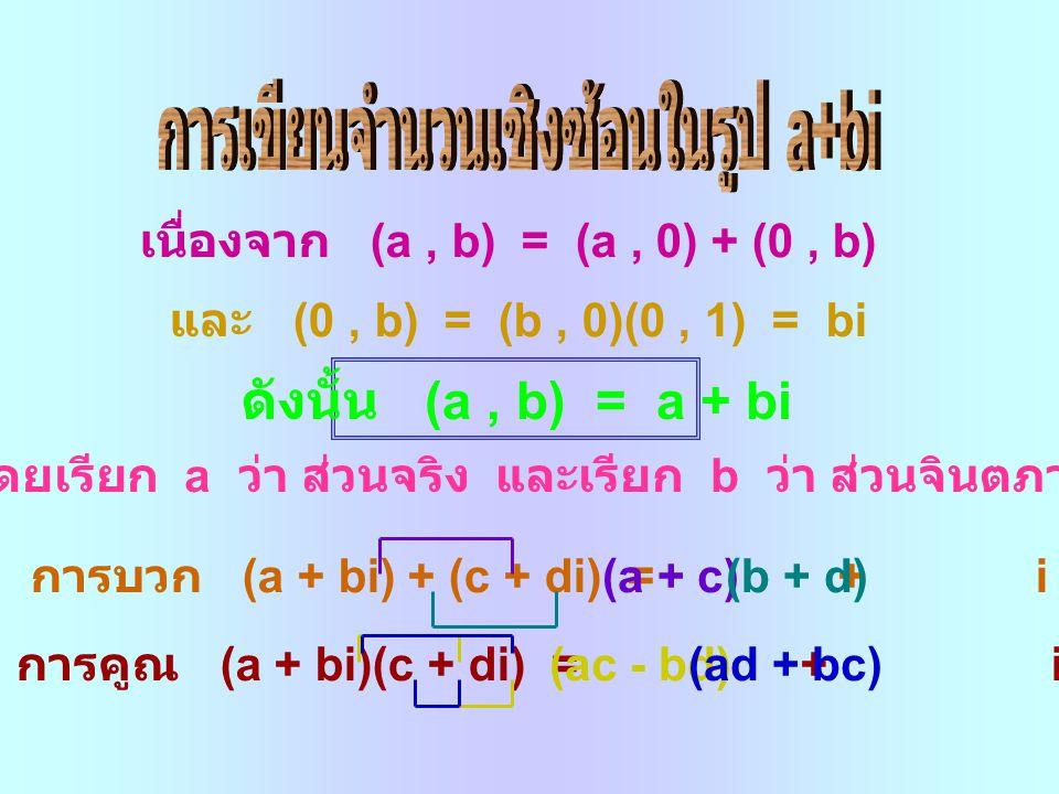 เนื่องจาก (a, b) = (a, 0) + (0, b) และ (0, b) = (b, 0)(0, 1) = bi ดังนั้น (a, b) = a + bi โดยเรียก a ว่า ส่วนจริง และเรียก b ว่า ส่วนจินตภาพ การบวก (a + bi) + (c + di) = + i การคูณ (a + bi)(c + di) = + i (a + c)(b + d) (ac - bd)(ad + bc)
