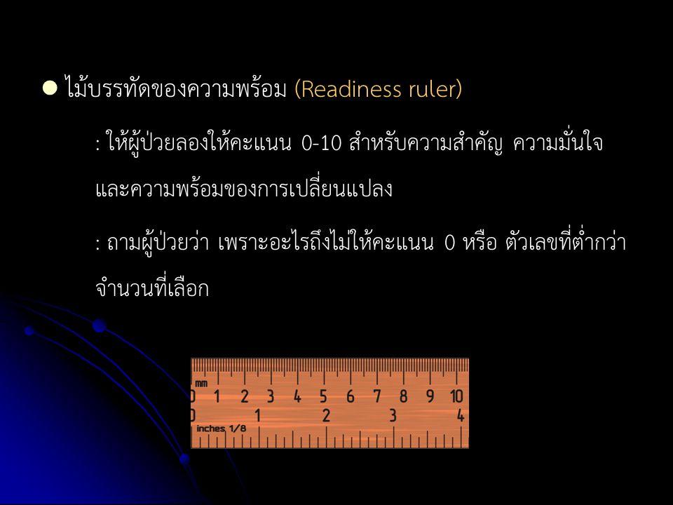 ไม้บรรทัดของความพร้อม (Readiness ruler) : ให้ผู้ป่วยลองให้คะแนน 0-10 สำหรับความสำคัญ ความมั่นใจ และความพร้อมของการเปลี่ยนแปลง : ถามผู้ป่วยว่า เพราะอะไ