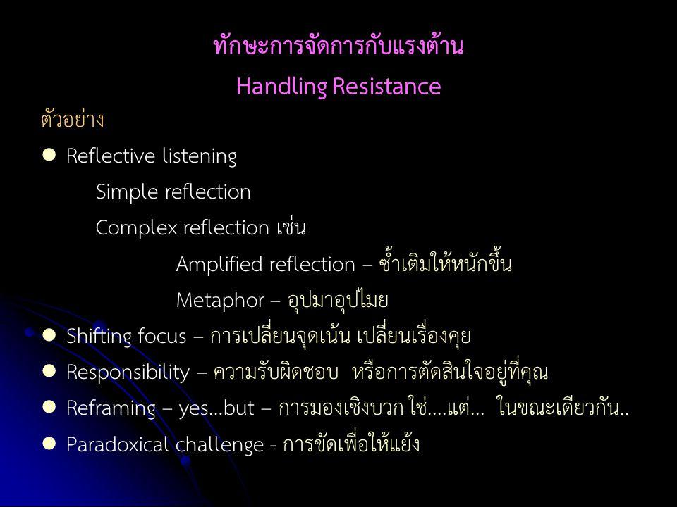 ทักษะการจัดการกับแรงต้าน Handling Resistance ตัวอย่าง Reflective listening Simple reflection Complex reflection เช่น Amplified reflection – ซ้ำเติมให้