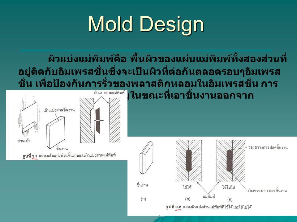 Mold Design ผิวแบ่งแม่พิมพ์คือ พื้นผิวของแผ่นแม่พิมพ์ทั้งสองส่วนที่ อยู่ติดกับอิมเพรสชั่นซึ่งจะเป็นผิวที่ต่อกันตลอดรอบๆอิมเพรส ชั่น เพื่อป้องกันการรั่