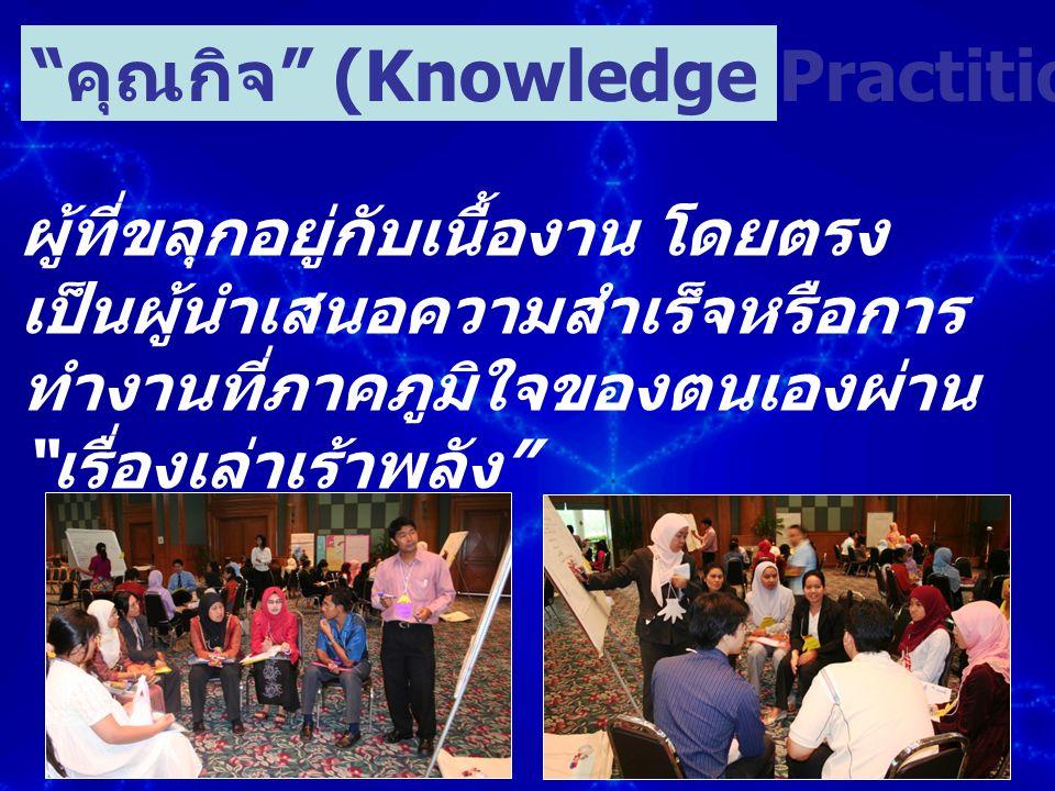 """ผู้ที่ขลุกอยู่กับเนื้องาน โดยตรง เป็นผู้นำเสนอความสำเร็จหรือการ ทำงานที่ภาคภูมิใจของตนเองผ่าน """" เรื่องเล่าเร้าพลัง """" """" คุณกิจ """" (Knowledge Practitione"""