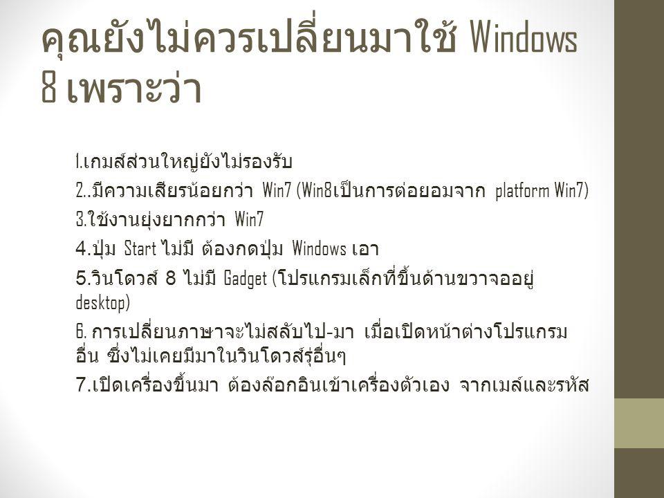 คุณยังไม่ควรเปลี่ยนมาใช้ Windows 8 เพราะว่า 1.เกมส์ส่วนใหญ่ยังไม่รองรับ 2..