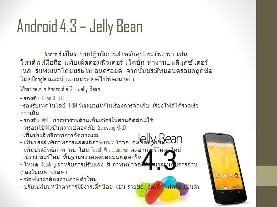 Android 4.3 – Jelly Bean Android เป็นระบบปฏิบัติการสำหรับอุปกรณ์พกพา เช่น โทรศัพท์มือถือ แท็บเล็ตคอมพิวเตอร์ เน็ตบุ๊ก ทำงานบนลินุกซ์ เคอร์ เนล เริ่มพัฒนาโดยบริษัทแอนดรอยด์ จากนั้นบริษัทแอนดรอยด์ถูกซื้อ โดย Google และนำแอนดรอยด์ไปพัฒนาต่อ What new in Android 4.3 – Jelly Bean - รองรับ OpenGL 3.0 - รองรับเทคโนโลยี TRIM ที่จะช่วยให้ในเรื่องการจัดเก็บ เรียงไฟล์ได้รวดเร็ว กว่าเดิม - รองรับ ANT+ การทำงานด้านเซ็นเซอร์ในส่วนติดต่อผู้ใช้ - พร้อมใช้ฟังชั่นความปลอดภัย Samsung KNOX - เพิ่มประสิทธิภาพการจัดการแรม - เพิมประสิทธิภาพการแสดงสีภาพบนหน้าจอ คมชัดมากขึ้น - เพิ่มประสิทธิภาพ หน้าโฮม Touch Wiz Launcher ลดอาการรีโหลดใหม่ - เบราว์เซอร์ใหม่ พื้นฐานจะแสดงผลแบบฟลูสกรีน - โหมด Reading สำหรับการปรับแสง สี ภาพหน้าจอให้เหมาะสมกับการอ่าน ( รองรับเฉพาะแอพ ) - ซอฟแวร์กล้องถ่ายภาพตัวใหม่ - ปรับเปลี่ยนหน้าตาการใช้งารเล็กน้อย เช่น รายชื่อ, วิตเก็ตไฟฉาย เป็นต้น