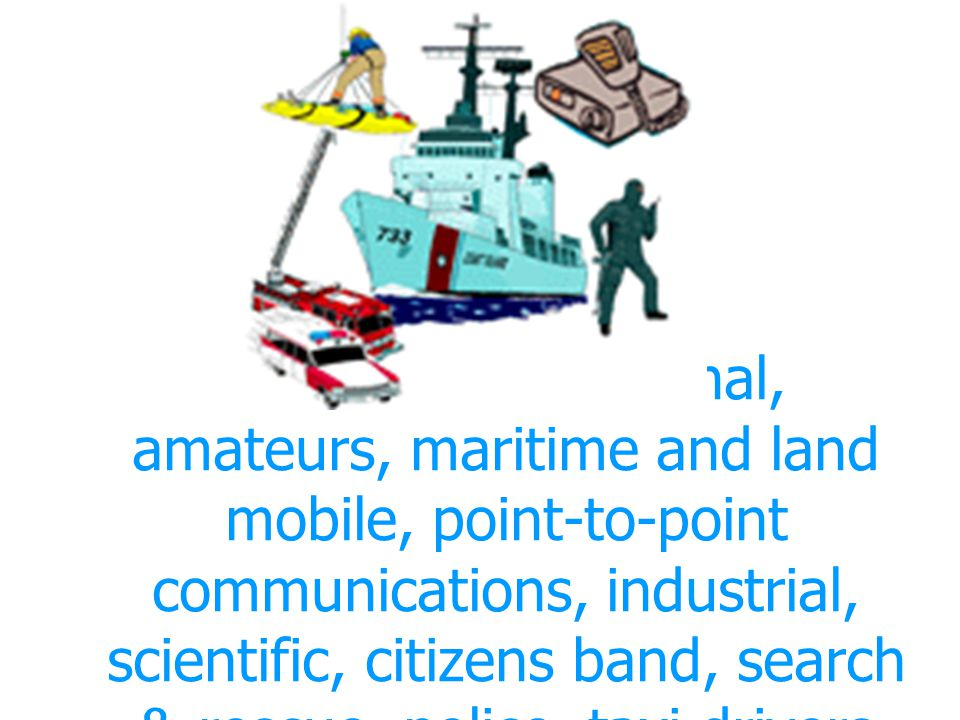 Local & International, amateurs, maritime and land mobile, point-to-point communications, industrial, scientific, citizens band, search & rescue, poli