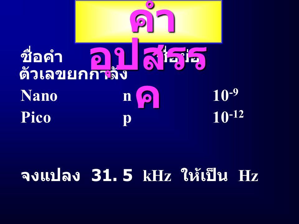 ชื่อคำ ชื่อย่อ ตัวเลขยกกำลัง TeraT10 12 GigaG10 9 MegaM10 6 Kilok10 3 Millim10 -3 Microu10 -6 คำ อุปสรร ค คำ อุปสรร ค