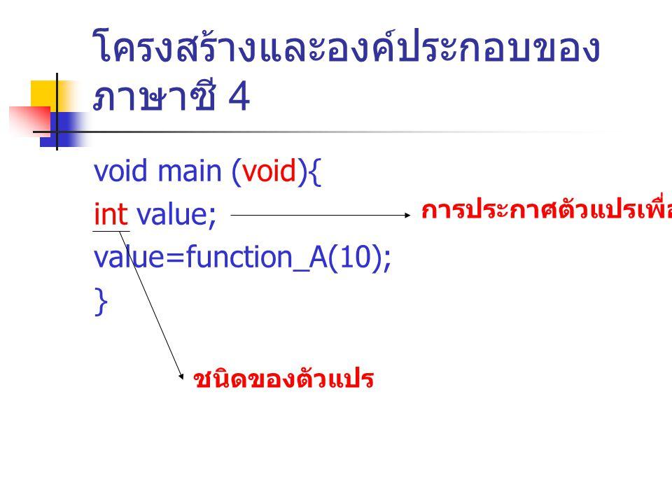 โครงสร้างและองค์ประกอบของ ภาษาซี 4 void main (void){ int value; value=function_A(10); } การประกาศตัวแปรเพื่อใช้งาน ชนิดของตัวแปร