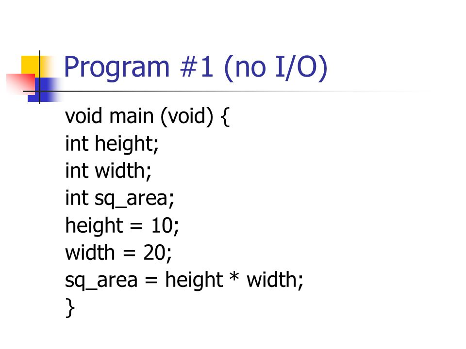 Program #1 (no I/O) void main (void) { int height; int width; int sq_area; height = 10; width = 20; sq_area = height * width; }