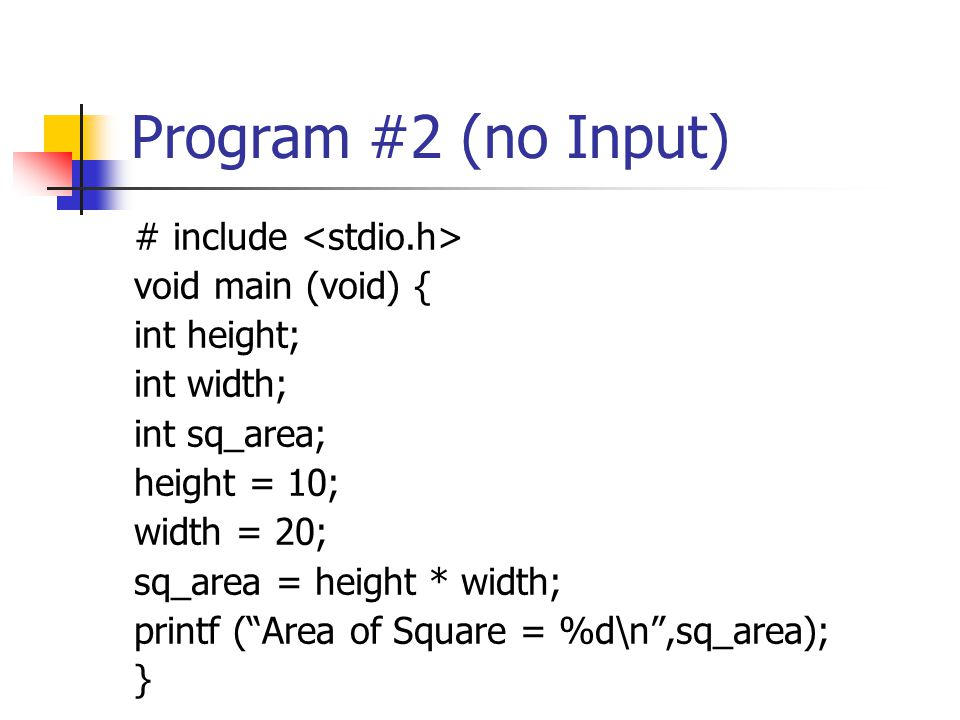 Program #3 (I/O) # include void main (void) { int height; int width; int sq_area; scanf ( %d ,height); //input height scanf ( %d width); //input width sq_area = height * width; printf ( Area of Square = %d\n ,sq_area); } comment