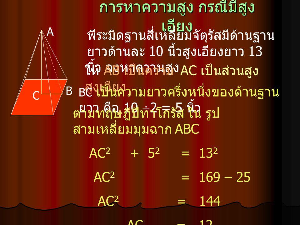 การหาความสูง กรณีมีสูง เอียง A B C พีระมิดฐานสี่เหลี่ยมจัตุรัสมีด้านฐาน ยาวด้านละ 10 นี้วสูงเอียงยาว 13 นิ้ว จงหาความสูง AC เป็นส่วนสูงให้ AB เป็นความ
