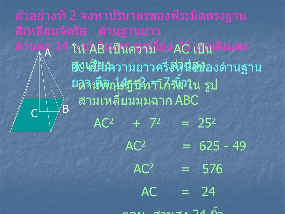 ตัวอย่างที่ 2 จงหาปริมาตรของพีระมิดตรงฐาน สี่เหลี่ยมจัตุรัส ด้านฐานยาว ด้านละ 14 เซนติเมตร สูงเอียง 25 เซนติเมตร A B C AC เป็น ส่วนสูง ให้ AB เป็นความ
