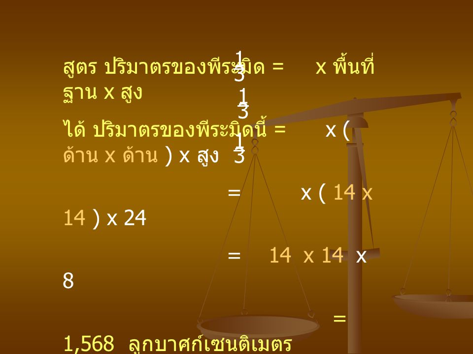 สูตร ปริมาตรของพีระมิด = x พื้นที่ ฐาน x สูง ได้ ปริมาตรของพีระมิดนี้ = x ( ด้าน x ด้าน ) x สูง = x ( 14 x 14 ) x 24 = 14 x 14 x 8 = 1,568 ลูกบาศก์เซน