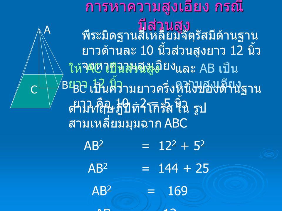 การหาความสูงเอียง กรณี มีส่วนสูง A B C พีระมิดฐานสี่เหลี่ยมจัตุรัสมีด้านฐาน ยาวด้านละ 10 นี้วส่วนสูงยาว 12 นิ้ว จงหาความสูงเอียง ให้ AC เป็นส่วนสูง ยา