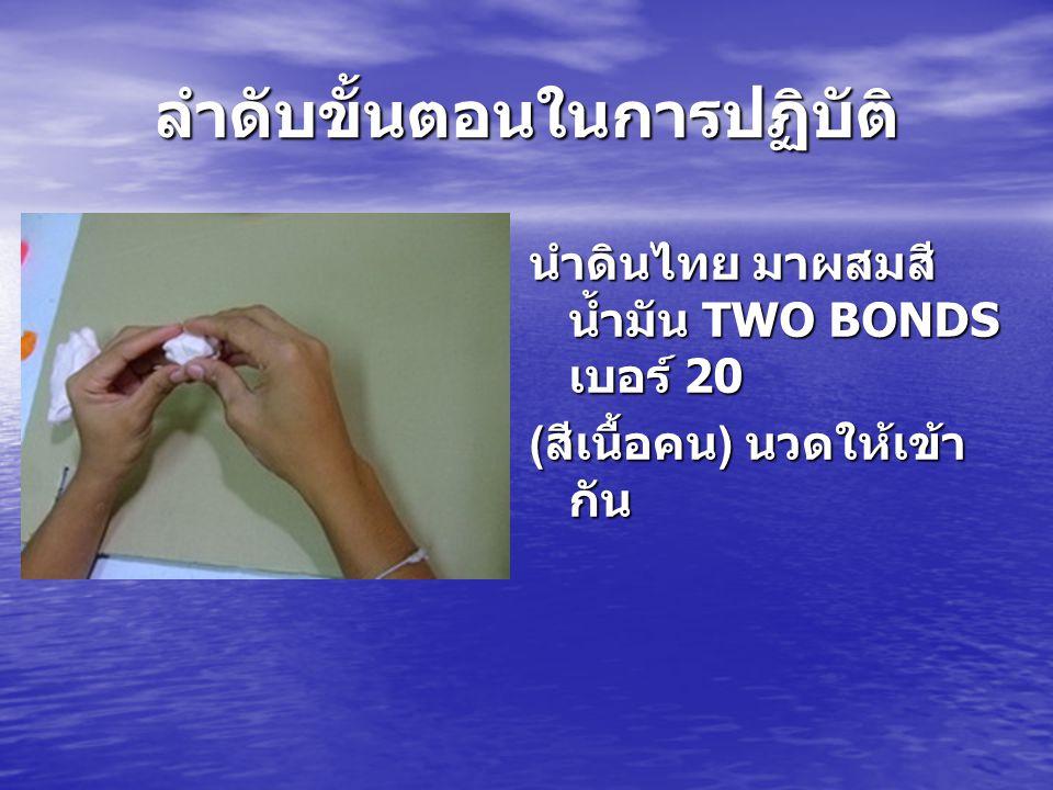 ลำดับขั้นตอนในการปฏิบัติ นำดินไทย มาผสมสี น้ำมัน TWO BONDS เบอร์ 20 ( สีเนื้อคน ) นวดให้เข้า กัน