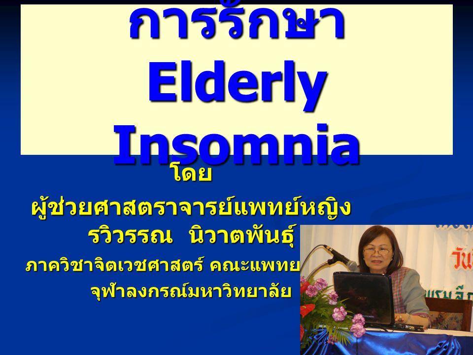 การรักษา Elderly Insomnia โดย ผู้ช่วยศาสตราจารย์แพทย์หญิง รวิวรรณ นิวาตพันธุ์ ภาควิชาจิตเวชศาสตร์ คณะแพทยศาสตร์ จุฬาลงกรณ์มหาวิทยาลัย