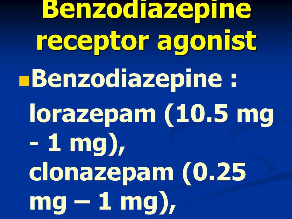 Benzodiazepine receptor agonist Benzodiazepine : lorazepam (10.5 mg - 1 mg), clonazepam (0.25 mg – 1 mg), alprazolam (0.25 mg – 0.5 mg)