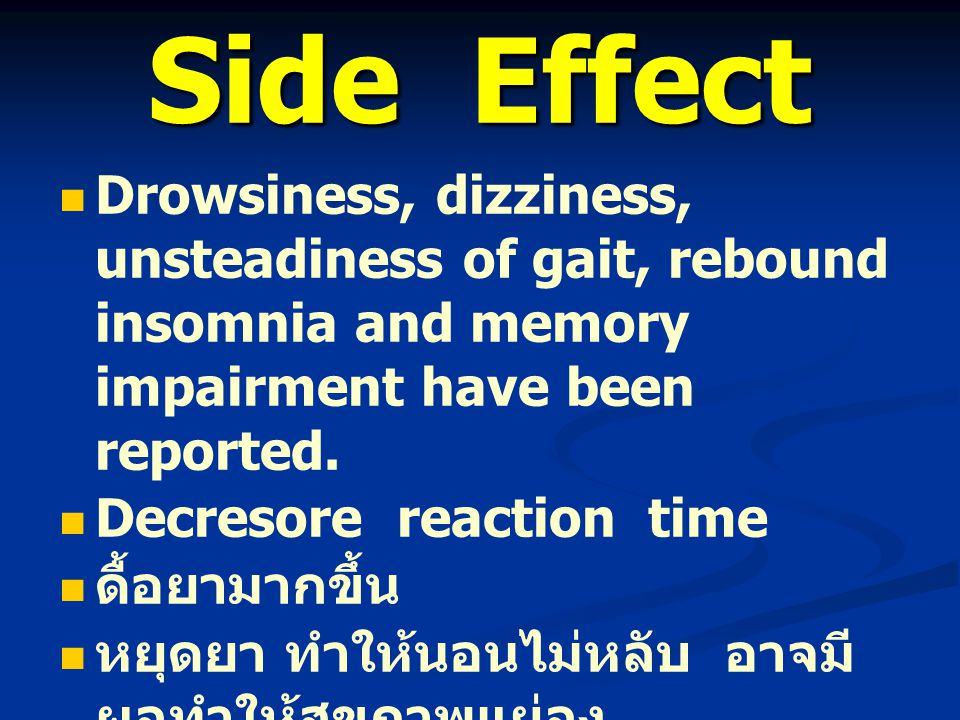 Side Effect Drowsiness, dizziness, unsteadiness of gait, rebound insomnia and memory impairment have been reported. Decresore reaction time ดื้อยามากข