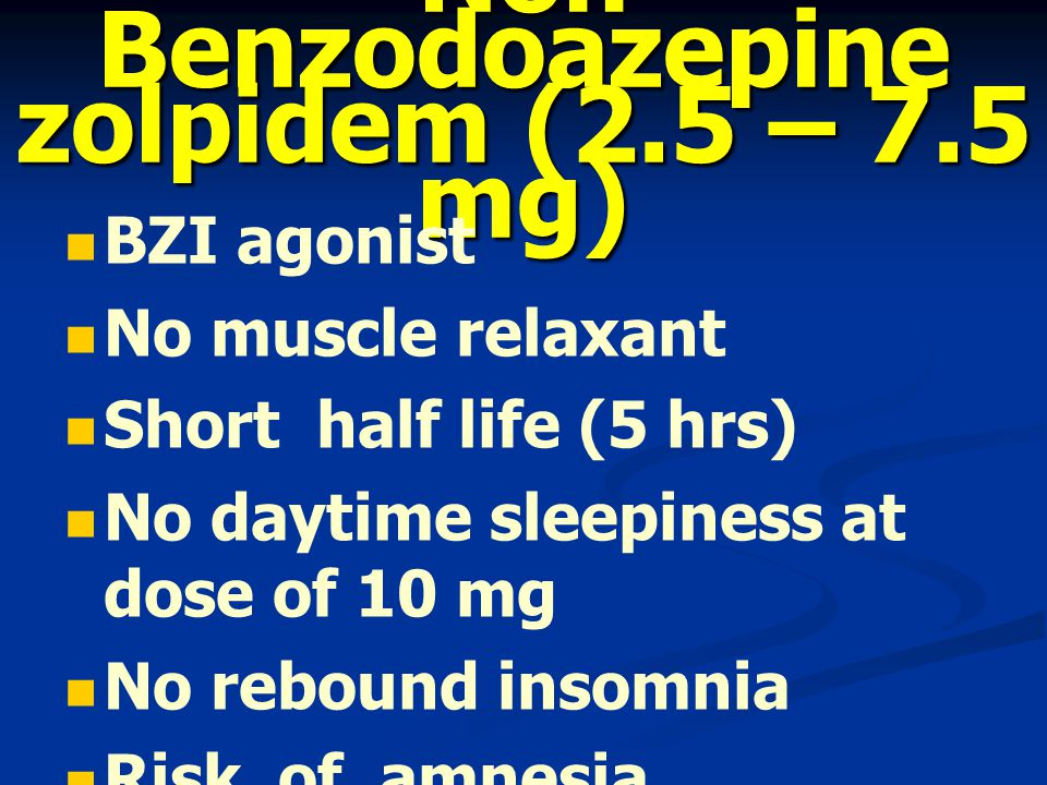 Non Benzodoazepine zolpidem (2.5 – 7.5 mg) BZI agonist No muscle relaxant Short half life (5 hrs) No daytime sleepiness at dose of 10 mg No rebound insomnia Risk of amnesia