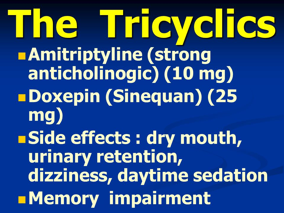 The Tricyclics Amitriptyline (strong anticholinogic) (10 mg) Doxepin (Sinequan) (25 mg) Side effects : dry mouth, urinary retention, dizziness, daytim