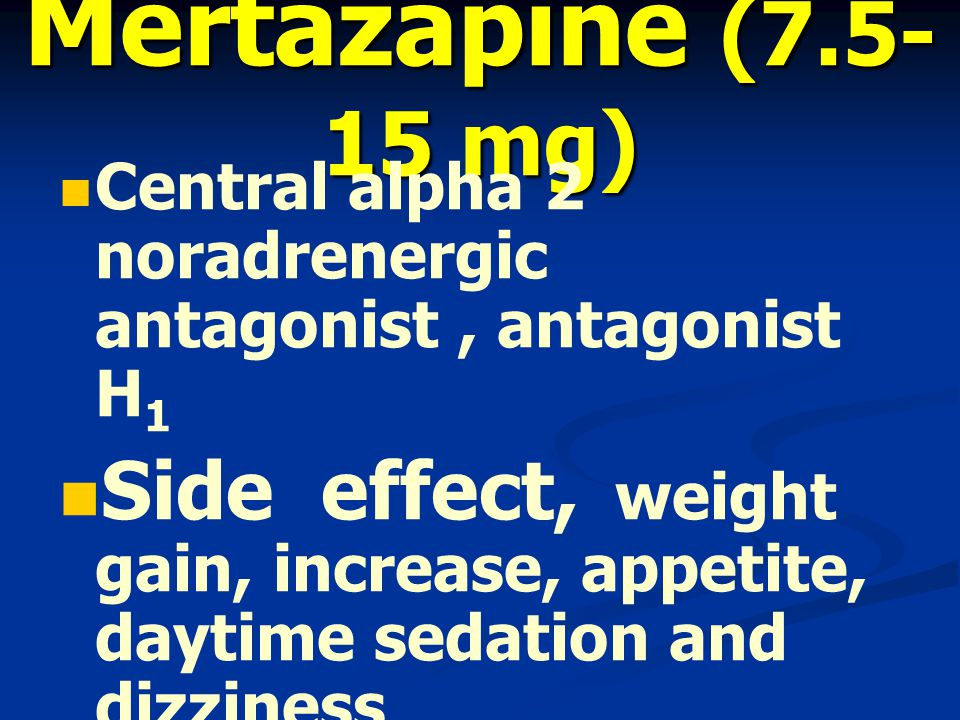 Mertazapine (7.5- 15 mg) Central alpha 2 noradrenergic antagonist, antagonist H 1 Side effect, weight gain, increase, appetite, daytime sedation and dizziness No risk abuse