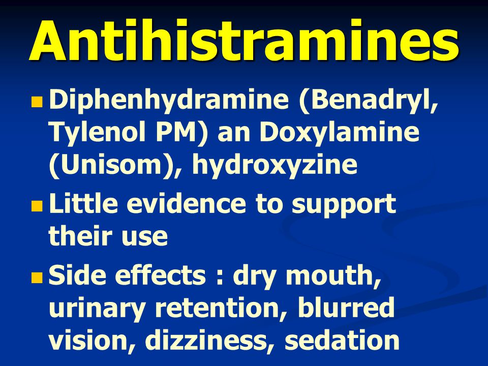 Antihistramines Diphenhydramine (Benadryl, Tylenol PM) an Doxylamine (Unisom), hydroxyzine Little evidence to support their use Side effects : dry mouth, urinary retention, blurred vision, dizziness, sedation Cognitive impairment ดื้อยาง่าย