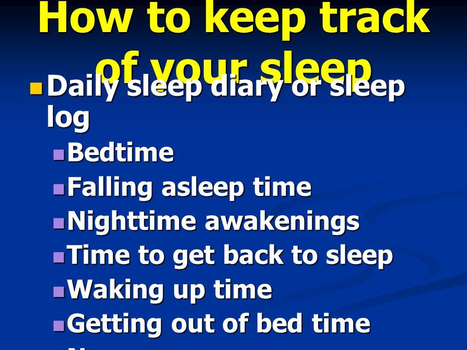 How to keep track of your sleep Daily sleep diary or sleep log Daily sleep diary or sleep log Bedtime Bedtime Falling asleep time Falling asleep time