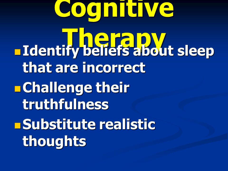 Cognitive Therapy Identify beliefs about sleep that are incorrect Identify beliefs about sleep that are incorrect Challenge their truthfulness Challenge their truthfulness Substitute realistic thoughts Substitute realistic thoughts