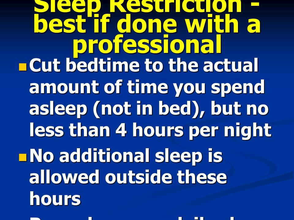 Sleep Restriction - best if done with a professional Cut bedtime to the actual amount of time you spend asleep (not in bed), but no less than 4 hours per night Cut bedtime to the actual amount of time you spend asleep (not in bed), but no less than 4 hours per night No additional sleep is allowed outside these hours No additional sleep is allowed outside these hours Record on your daily sleep log the actual amount of sleep obtained Record on your daily sleep log the actual amount of sleep obtained