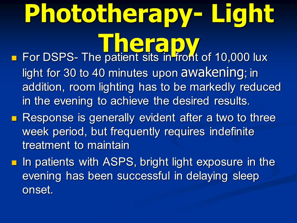 Phototherapy- Light Therapy For DSPS- The patient sits in front of 10,000 lux light for 30 to 40 minutes upon awakening ; in addition, room lighting h