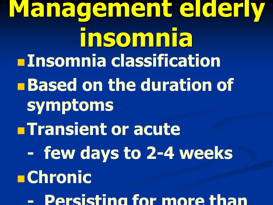 Management elderly insomnia Insomnia classification Based on the duration of symptoms Transient or acute -few days to 2-4 weeks Chronic -Persisting for more than 1-3 months
