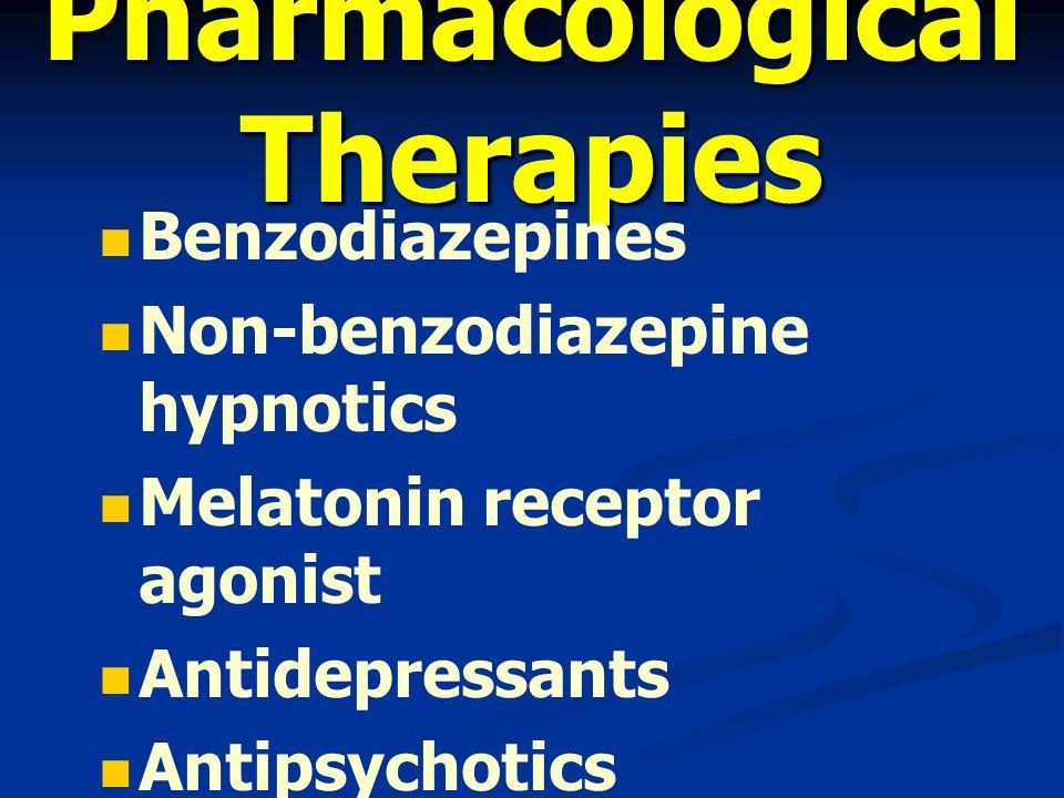 Pharmacological Therapies Benzodiazepines Non-benzodiazepine hypnotics Melatonin receptor agonist Antidepressants Antipsychotics antihistamines
