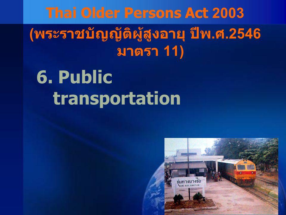6. Public transportation Thai Older Persons Act 2003 ( พระราชบัญญัติผู้สูงอายุ ปีพ. ศ.2546 มาตรา 11)