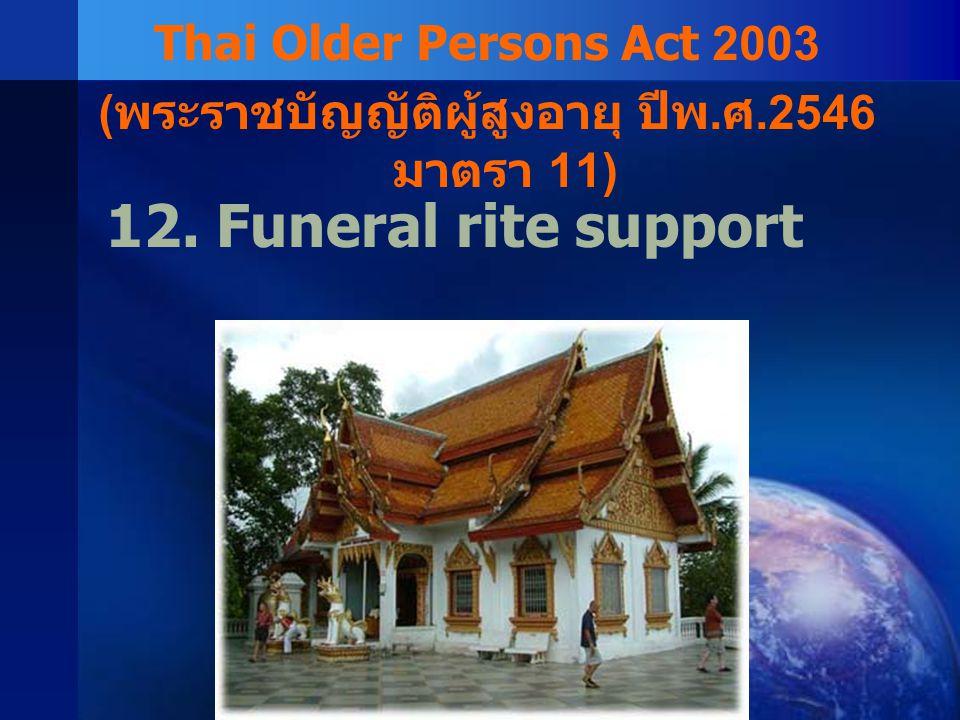 12. Funeral rite support Thai Older Persons Act 2003 ( พระราชบัญญัติผู้สูงอายุ ปีพ. ศ.2546 มาตรา 11)