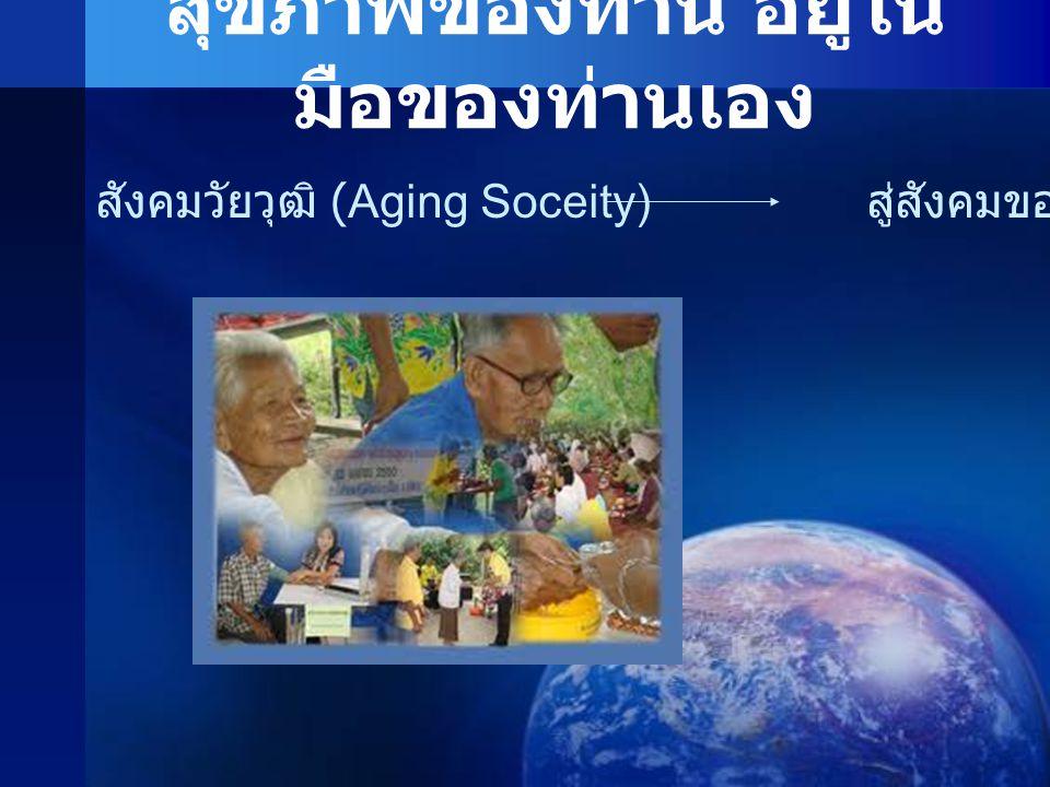 สุขภาพของท่าน อยู่ใน มือของท่านเอง สังคมวัยวุฒิ (Aging Soceity) สู่สังคมของทุกวัย