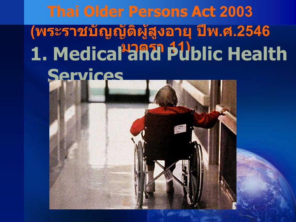Thai Older Persons Act 2003 ( พระราชบัญญัติผู้สูงอายุ ปีพ. ศ.2546 มาตรา 11) 1. Medical and Public Health Services