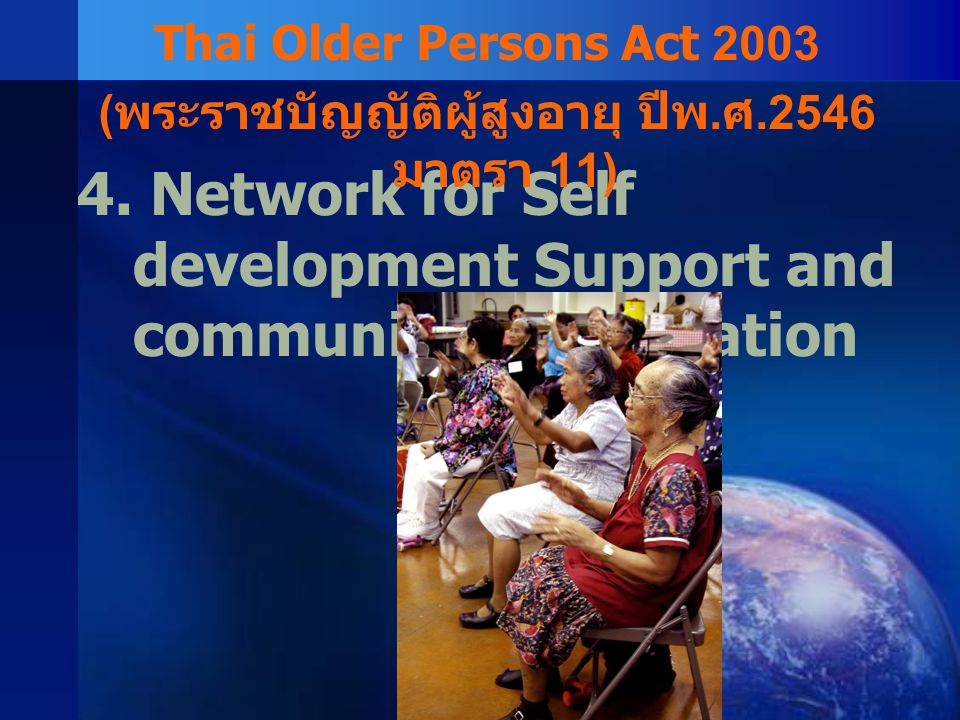 4. Network for Self development Support and community participation Thai Older Persons Act 2003 ( พระราชบัญญัติผู้สูงอายุ ปีพ. ศ.2546 มาตรา 11)