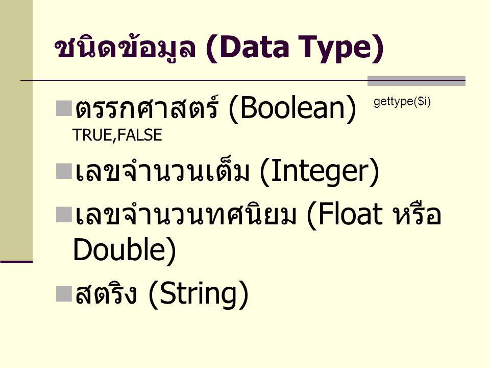 ชนิดข้อมูล (Data Type) ตรรกศาสตร์ (Boolean) TRUE,FALSE เลขจำนวนเต็ม (Integer) เลขจำนวนทศนิยม (Float หรือ Double) สตริง (String) gettype($i)