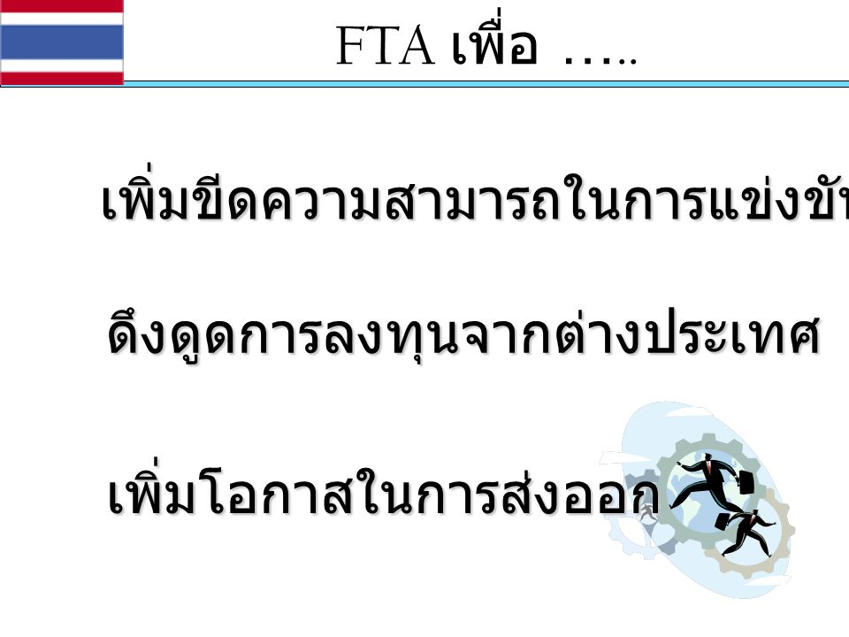 FTA เพื่อ ….. เพิ่มขีดความสามารถในการแข่งขัน ดึงดูดการลงทุนจากต่างประเทศ เพิ่มโอกาสในการส่งออก
