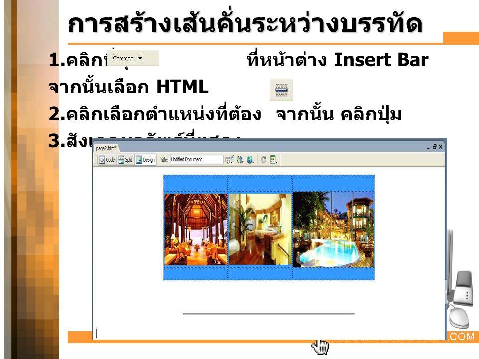 การสร้างเส้นคั่นระหว่างบรรทัด 1. คลิกที่ปุ่ม ที่หน้าต่าง Insert Bar จากนั้นเลือก HTML 2. คลิกเลือกตำแหน่งที่ต้อง จากนั้น คลิกปุ่ม 3. สังเกตผลลัพธ์ที่แ