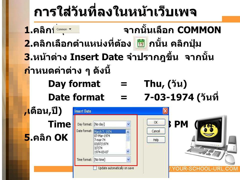 การใส่วันที่ลงในหน้าเว็บเพจ 1. คลิกที่ปุ่ม จากนั้นเลือก COMMON 2. คลิกเลือกตำแหน่งที่ต้อง จากนั้น คลิกปุ่ม 3. หน้าต่าง Insert Date จำปรากฎขึ้น จากนั้น